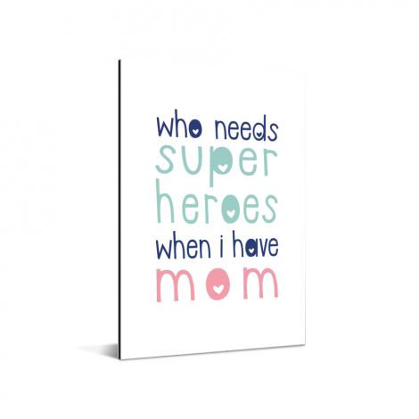 Moederdag - Who needs super heroes when I have mom Aluminium