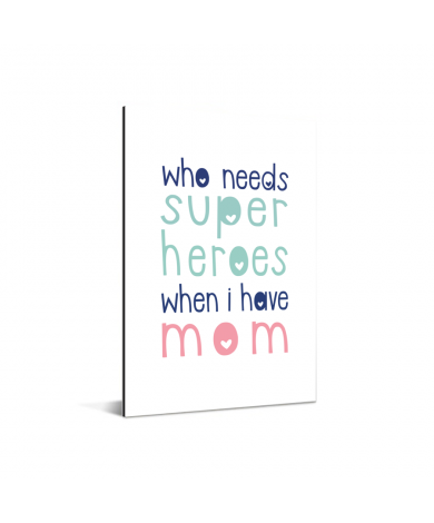 Moederdag - Who needs super heroes when I have mom Aluminium